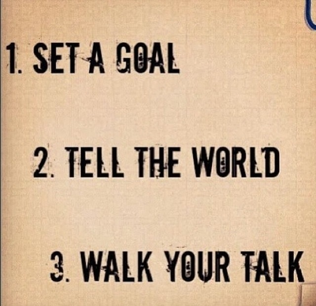 Set a goal/tell the world/walk your talk